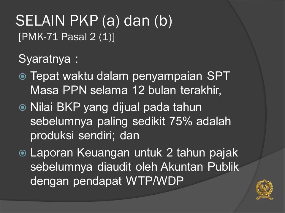 SELAIN PKP (a) dan (b) [PMK-71 Pasal 2 (1)] Syaratnya :  Tepat waktu dalam penyampaian SPT Masa PPN selama 12 bulan terakhir,  Nilai BKP yang dijual