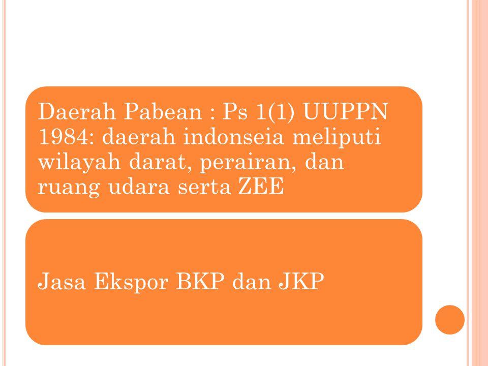 Daerah Pabean : Ps 1(1) UUPPN 1984: daerah indonseia meliputi wilayah darat, perairan, dan ruang udara serta ZEE Jasa Ekspor BKP dan JKP