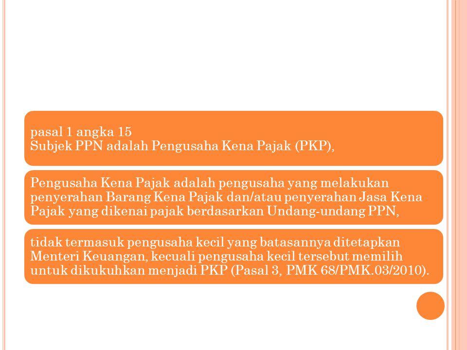 pasal 1 angka 15 Subjek PPN adalah Pengusaha Kena Pajak (PKP), Pengusaha Kena Pajak adalah pengusaha yang melakukan penyerahan Barang Kena Pajak dan/a