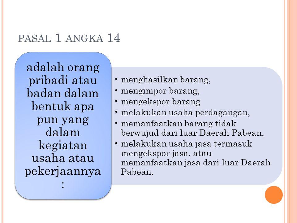 PASAL 1 ANGKA 14 menghasilkan barang, mengimpor barang, mengekspor barang melakukan usaha perdagangan, memanfaatkan barang tidak berwujud dari luar Da