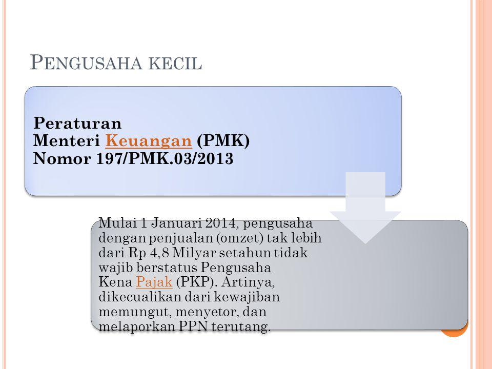 P ENGUSAHA KECIL Peraturan Menteri Keuangan (PMK) Nomor 197/PMK.03/2013Keuangan Mulai 1 Januari 2014, pengusaha dengan penjualan (omzet) tak lebih dar