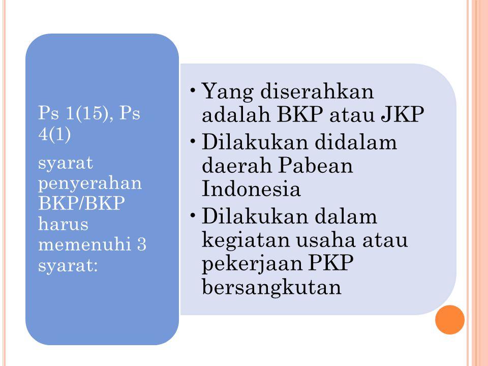 Yang diserahkan adalah BKP atau JKP Dilakukan didalam daerah Pabean Indonesia Dilakukan dalam kegiatan usaha atau pekerjaan PKP bersangkutan Ps 1(15),