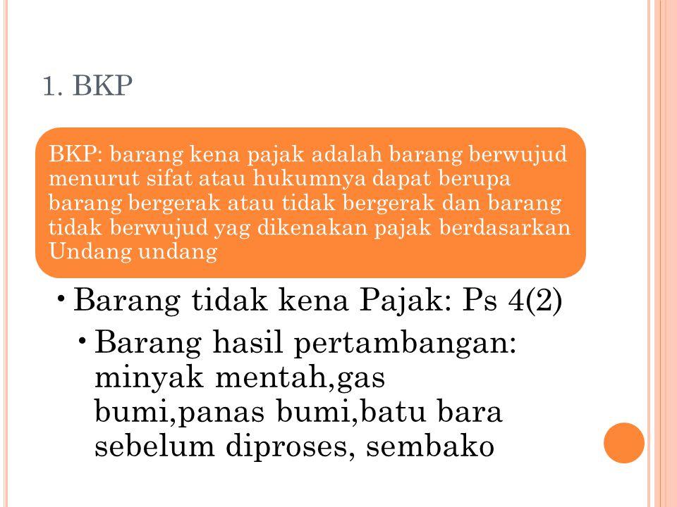 1. BKP BKP: barang kena pajak adalah barang berwujud menurut sifat atau hukumnya dapat berupa barang bergerak atau tidak bergerak dan barang tidak ber