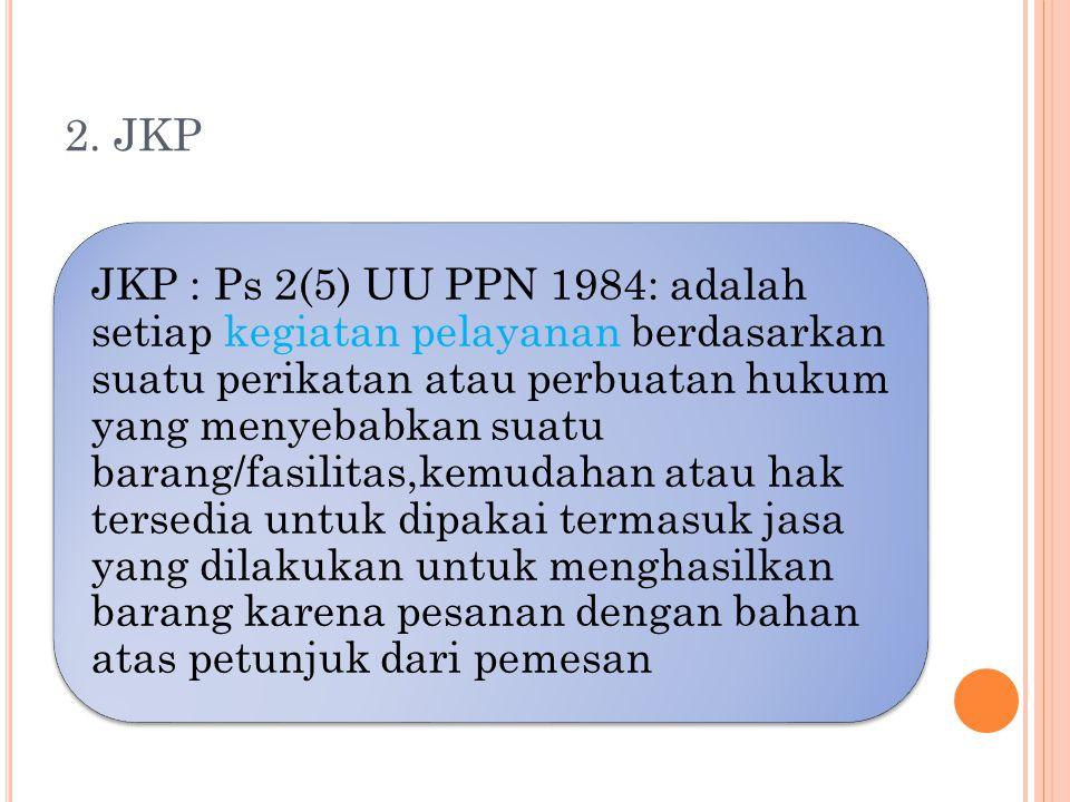 2. JKP JKP : Ps 2(5) UU PPN 1984: adalah setiap kegiatan pelayanan berdasarkan suatu perikatan atau perbuatan hukum yang menyebabkan suatu barang/fasi