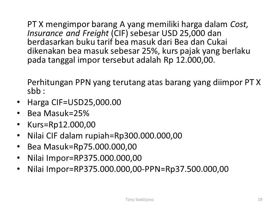 PT X mengimpor barang A yang memiliki harga dalam Cost, Insurance and Freight (CIF) sebesar USD 25,000 dan berdasarkan buku tarif bea masuk dari Bea dan Cukai dikenakan bea masuk sebesar 25%, kurs pajak yang berlaku pada tanggal impor tersebut adalah Rp 12.000,00.