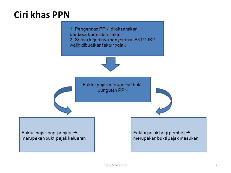 Ciri khas PPN Tony Soebijono7 1. Pengenaan PPN dilaksanakan berdasarkan sistem faktur 2. Setiap terjadinya penyerahan BKP / JKP wajib dibuatkan faktur