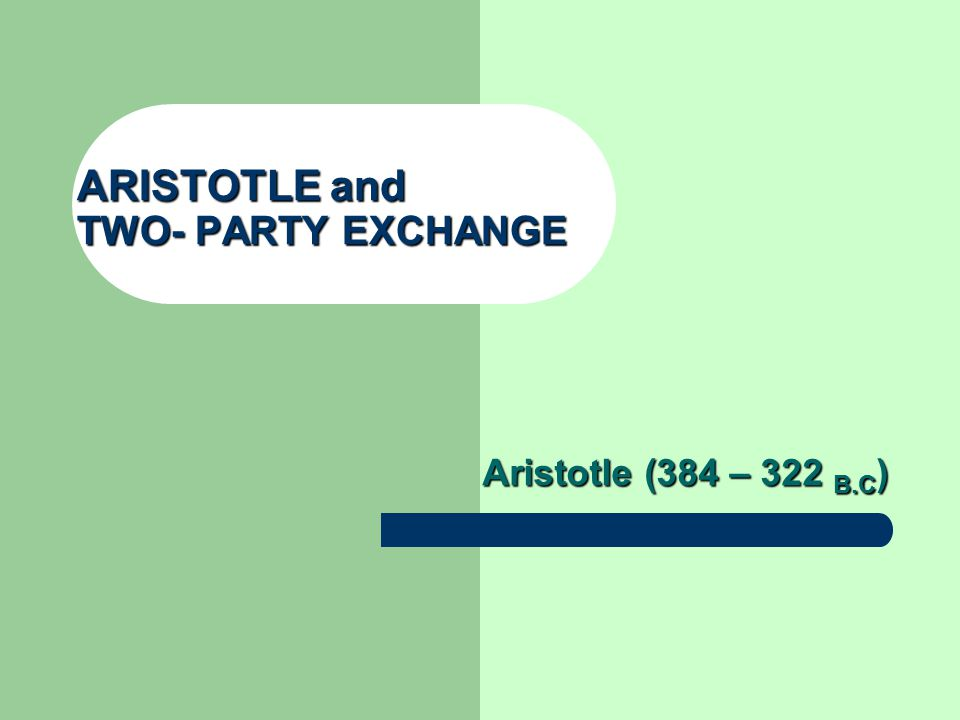 ARISTOTLE and TWO- PARTY EXCHANGE Aristotle (384 – 322 B.C )
