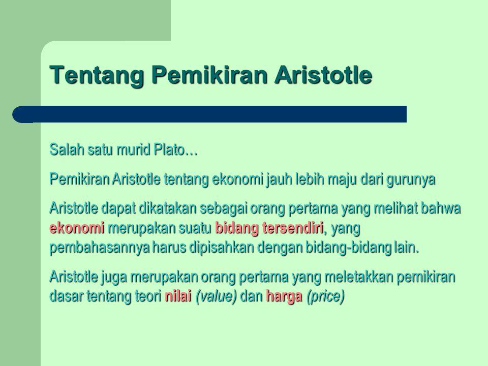 Tentang Pemikiran Aristotle Salah satu murid Plato… Pemikiran Aristotle tentang ekonomi jauh lebih maju dari gurunya Aristotle dapat dikatakan sebagai orang pertama yang melihat bahwa ekonomi merupakan suatu bidang tersendiri, yang pembahasannya harus dipisahkan dengan bidang-bidang lain.
