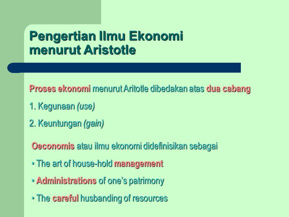 Proses ekonomi menurut Aritotle dibedakan atas dua cabang 1. Kegunaan (use) 2. Keuntungan (gain) Pengertian Ilmu Ekonomi menurut Aristotle Oeconomis a