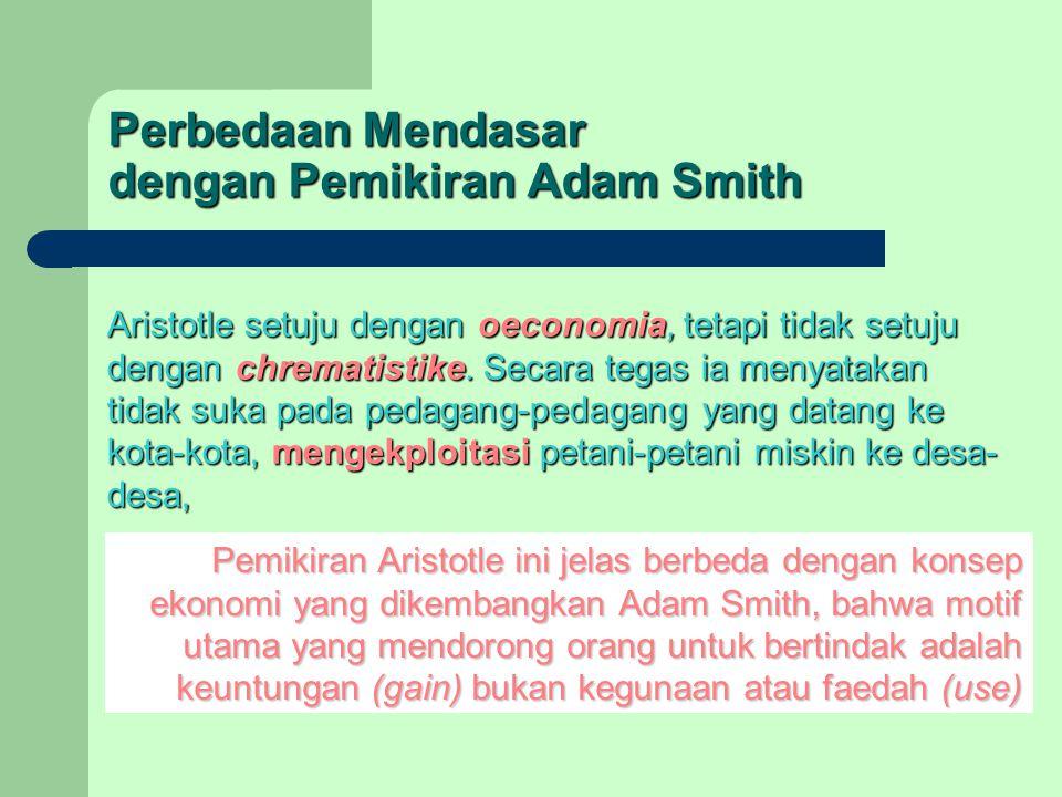 Perbedaan Mendasar dengan Pemikiran Adam Smith Aristotle setuju dengan oeconomia, tetapi tidak setuju dengan chrematistike. Secara tegas ia menyatakan