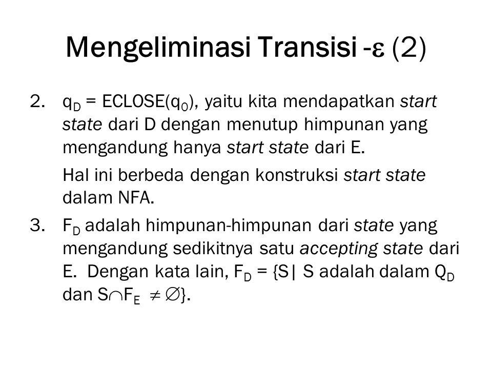 Mengeliminasi Transisi -  (2) 2.q D = ECLOSE(q 0 ), yaitu kita mendapatkan start state dari D dengan menutup himpunan yang mengandung hanya start state dari E.