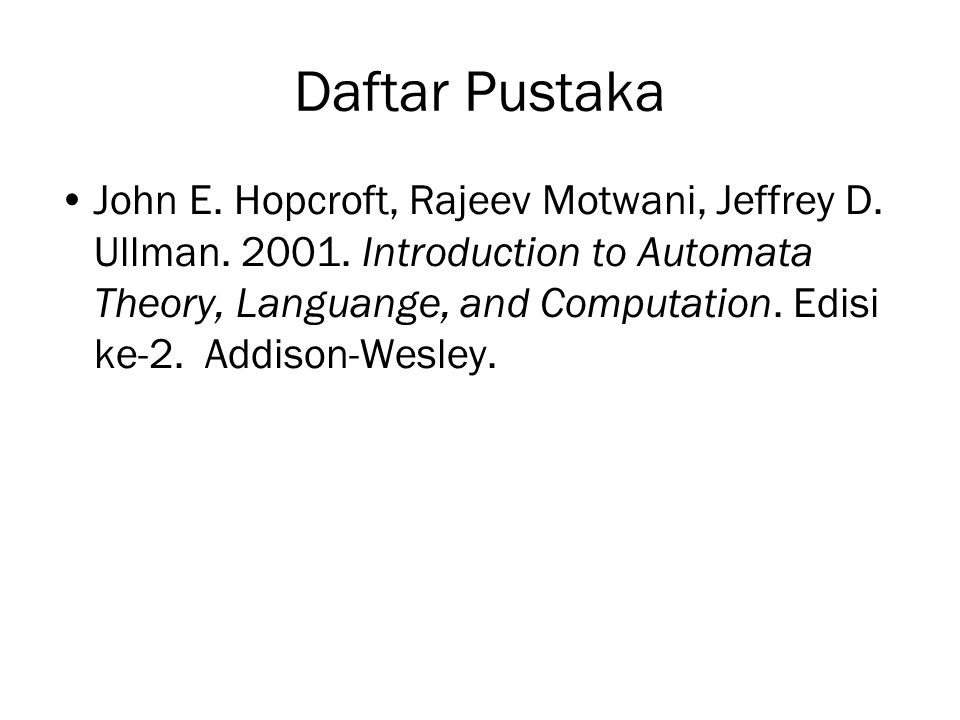 Daftar Pustaka John E. Hopcroft, Rajeev Motwani, Jeffrey D. Ullman. 2001. Introduction to Automata Theory, Languange, and Computation. Edisi ke-2. Add