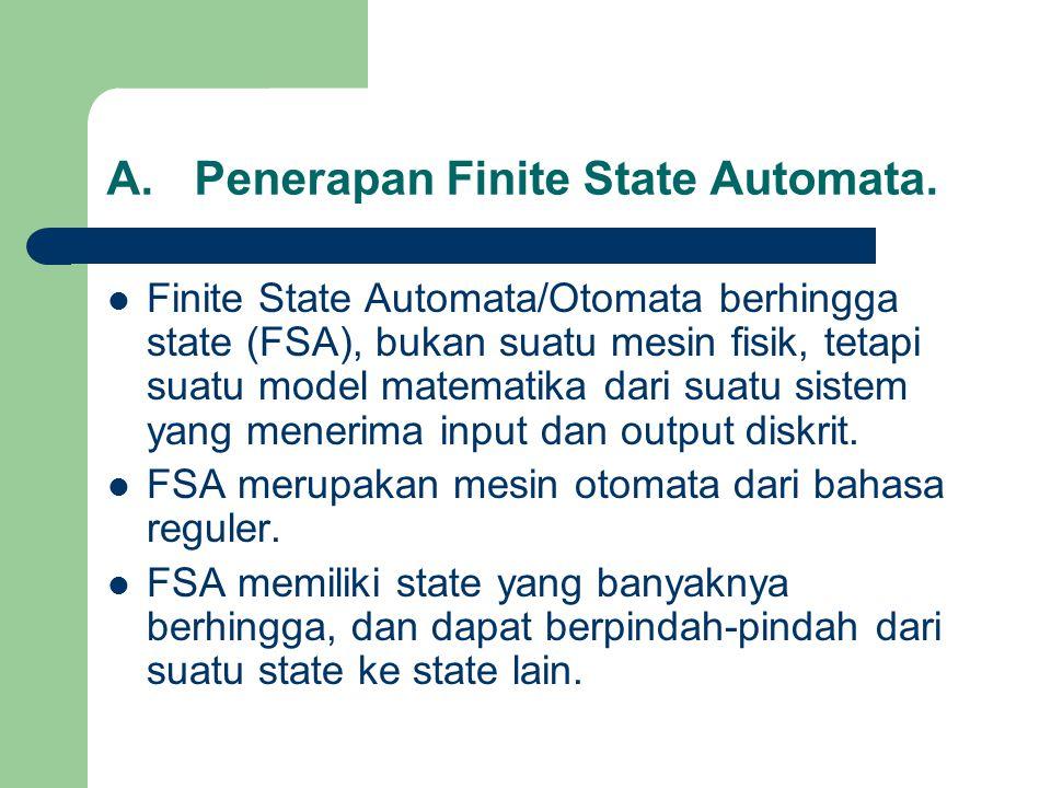 A.Penerapan Finite State Automata. Finite State Automata/Otomata berhingga state (FSA), bukan suatu mesin fisik, tetapi suatu model matematika dari su