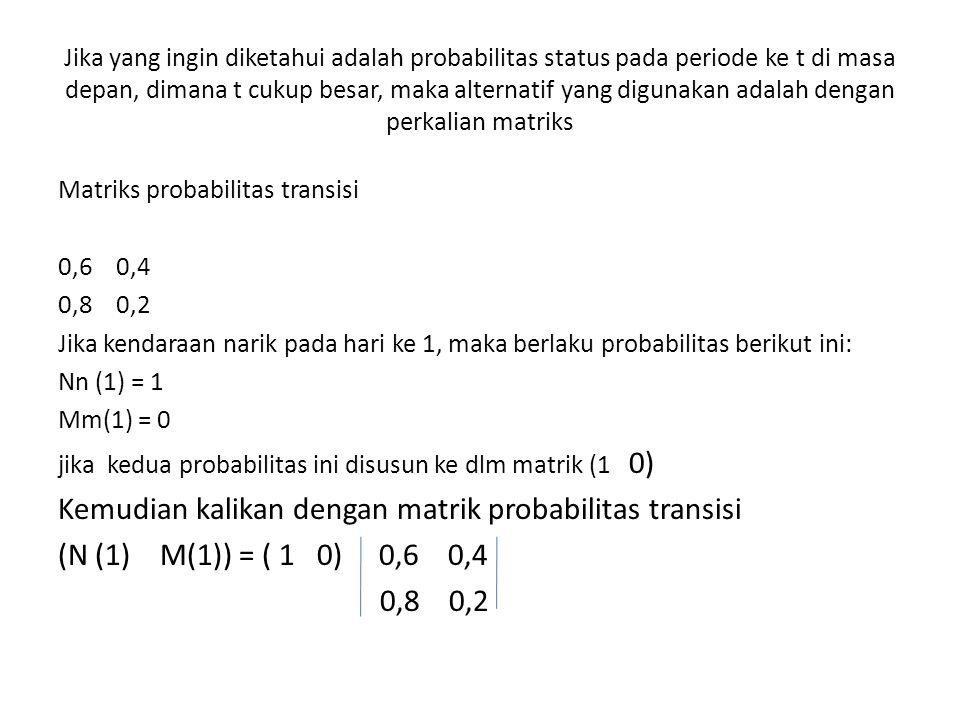 Jika yang ingin diketahui adalah probabilitas status pada periode ke t di masa depan, dimana t cukup besar, maka alternatif yang digunakan adalah dengan perkalian matriks Matriks probabilitas transisi 0,6 0,4 0,8 0,2 Jika kendaraan narik pada hari ke 1, maka berlaku probabilitas berikut ini: Nn (1) = 1 Mm(1) = 0 jika kedua probabilitas ini disusun ke dlm matrik (1 0) Kemudian kalikan dengan matrik probabilitas transisi (N (1) M(1)) = ( 1 0) 0,6 0,4 0,8 0,2