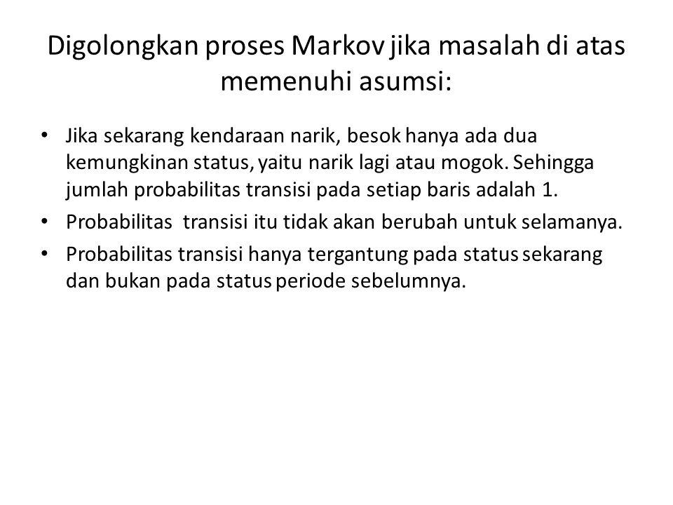 Digolongkan proses Markov jika masalah di atas memenuhi asumsi: Jika sekarang kendaraan narik, besok hanya ada dua kemungkinan status, yaitu narik lagi atau mogok.