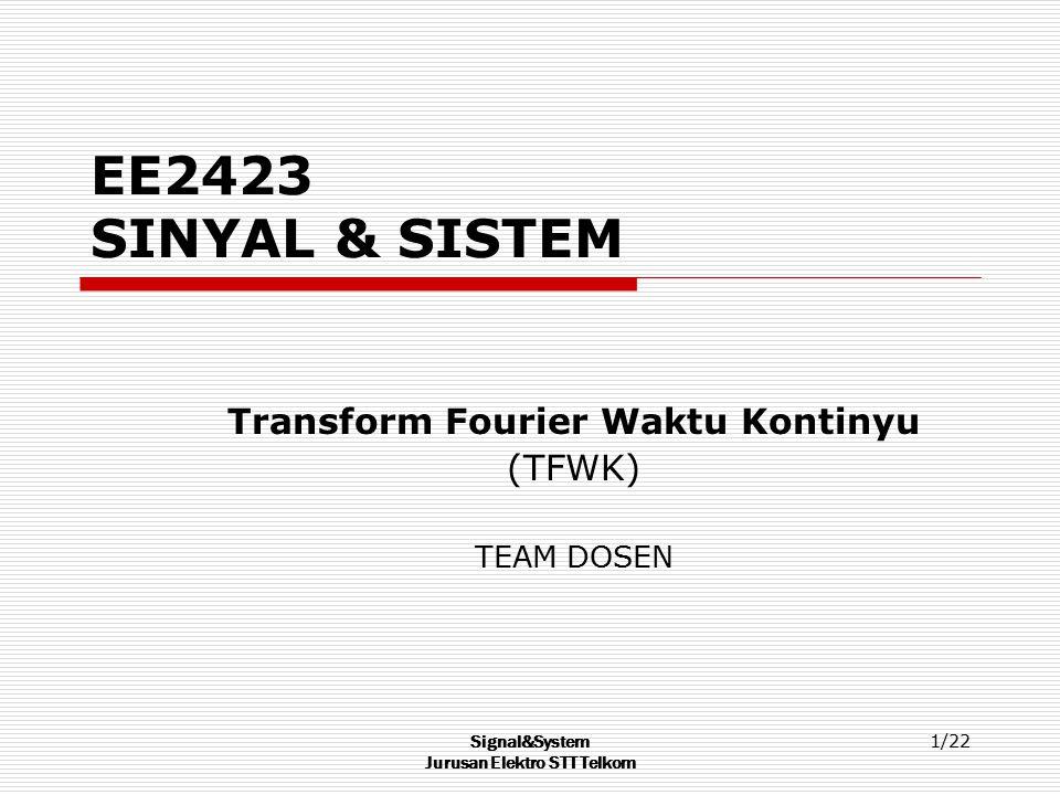 Signal&System Jurusan Elektro STT Telkom 1/22 EE2423 SINYAL & SISTEM Transform Fourier Waktu Kontinyu (TFWK) TEAM DOSEN