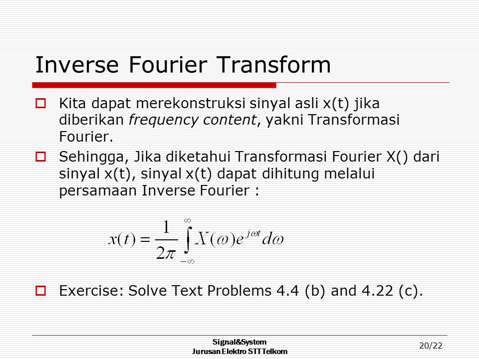 Signal&System Jurusan Elektro STT Telkom 20/22 Inverse Fourier Transform  Kita dapat merekonstruksi sinyal asli x(t) jika diberikan frequency content