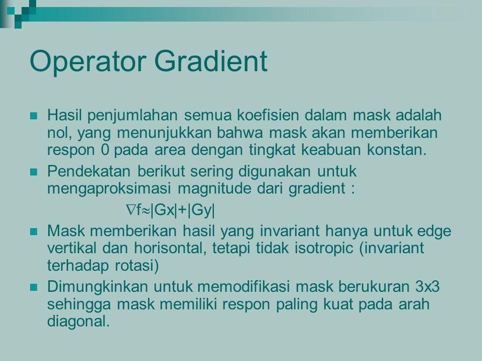 Operator Gradient Hasil penjumlahan semua koefisien dalam mask adalah nol, yang menunjukkan bahwa mask akan memberikan respon 0 pada area dengan tingk