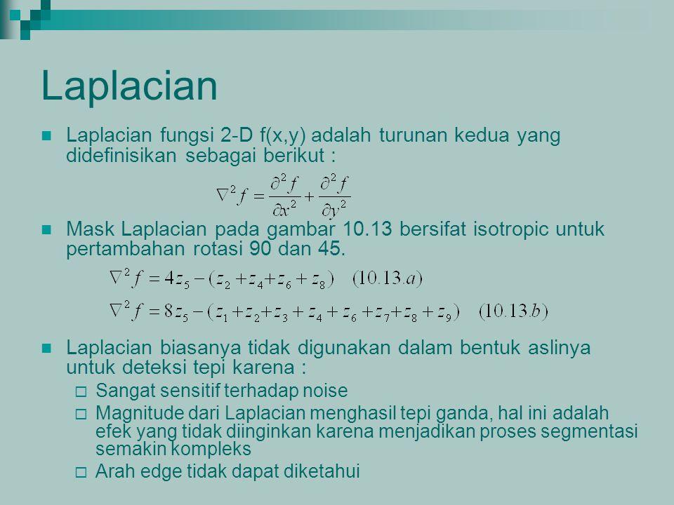 Laplacian Laplacian fungsi 2-D f(x,y) adalah turunan kedua yang didefinisikan sebagai berikut : Mask Laplacian pada gambar 10.13 bersifat isotropic un