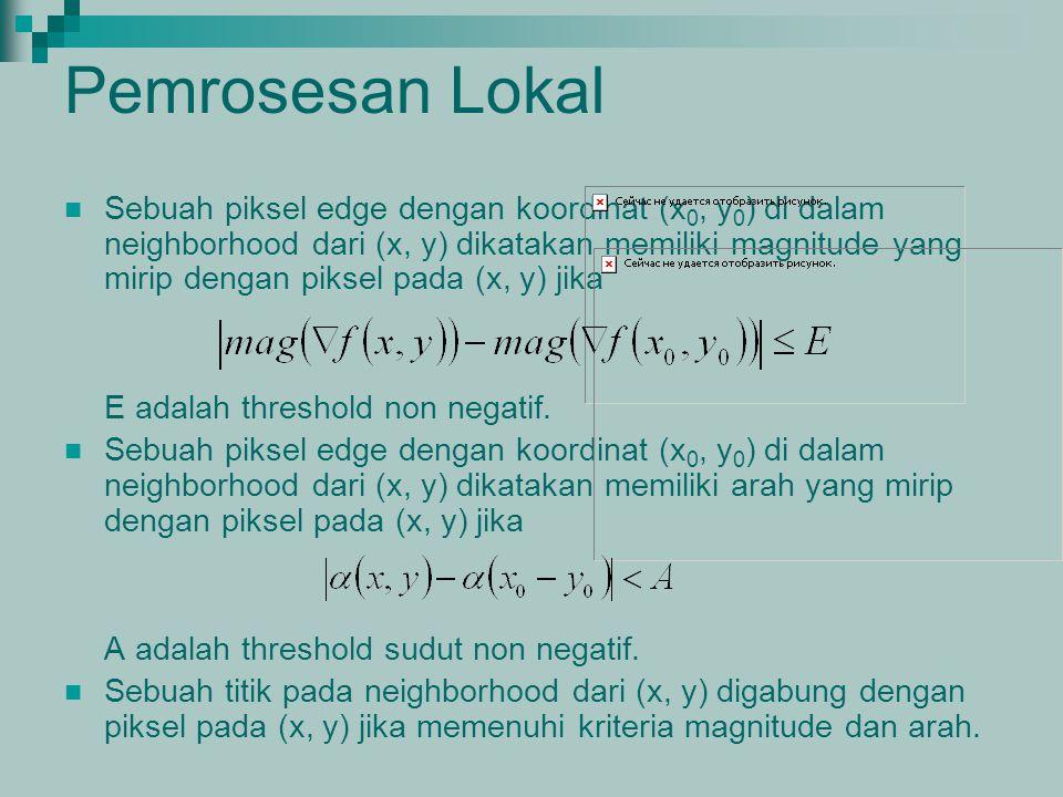 Pemrosesan Lokal Sebuah piksel edge dengan koordinat (x 0, y 0 ) di dalam neighborhood dari (x, y) dikatakan memiliki magnitude yang mirip dengan piks