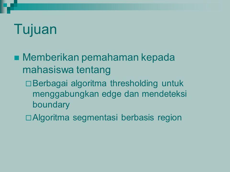 Tujuan Memberikan pemahaman kepada mahasiswa tentang  Berbagai algoritma thresholding untuk menggabungkan edge dan mendeteksi boundary  Algoritma se