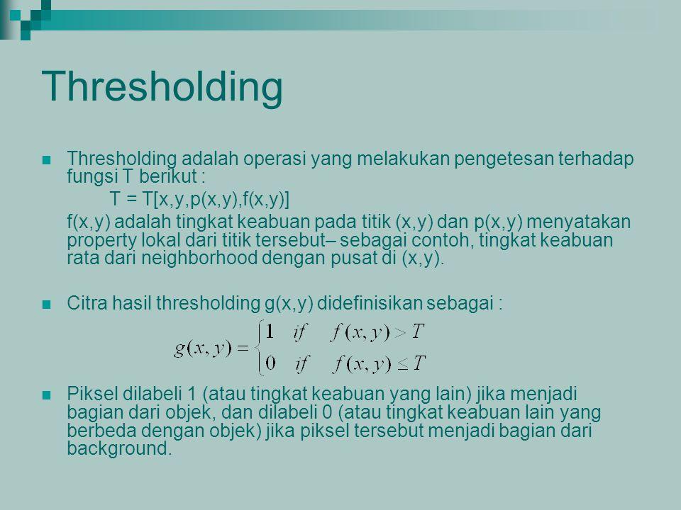 Thresholding Thresholding adalah operasi yang melakukan pengetesan terhadap fungsi T berikut : T = T[x,y,p(x,y),f(x,y)] f(x,y) adalah tingkat keabuan