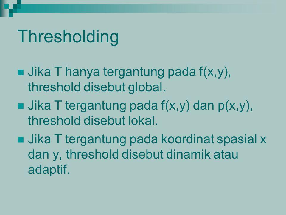 Thresholding Jika T hanya tergantung pada f(x,y), threshold disebut global. Jika T tergantung pada f(x,y) dan p(x,y), threshold disebut lokal. Jika T