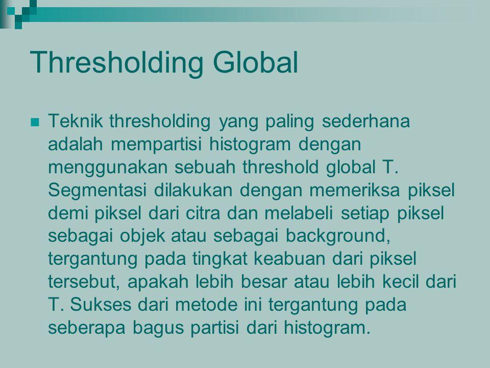 Thresholding Global Teknik thresholding yang paling sederhana adalah mempartisi histogram dengan menggunakan sebuah threshold global T. Segmentasi dil