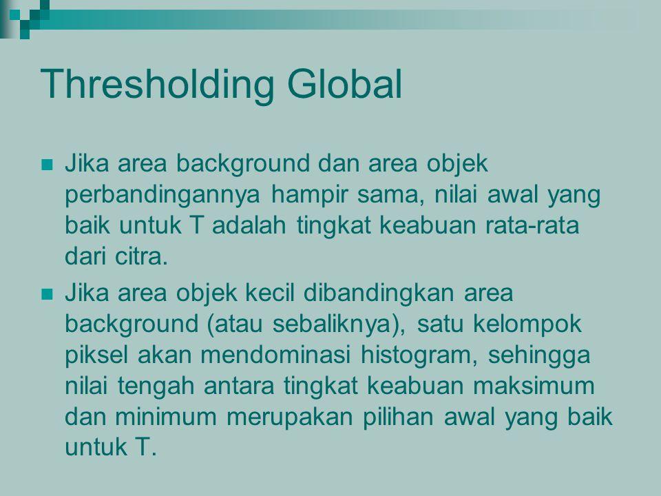 Thresholding Global Jika area background dan area objek perbandingannya hampir sama, nilai awal yang baik untuk T adalah tingkat keabuan rata-rata dar