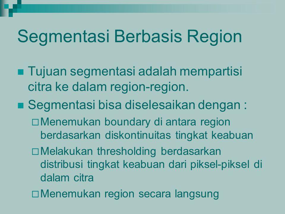 Segmentasi Berbasis Region Tujuan segmentasi adalah mempartisi citra ke dalam region-region. Segmentasi bisa diselesaikan dengan :  Menemukan boundar