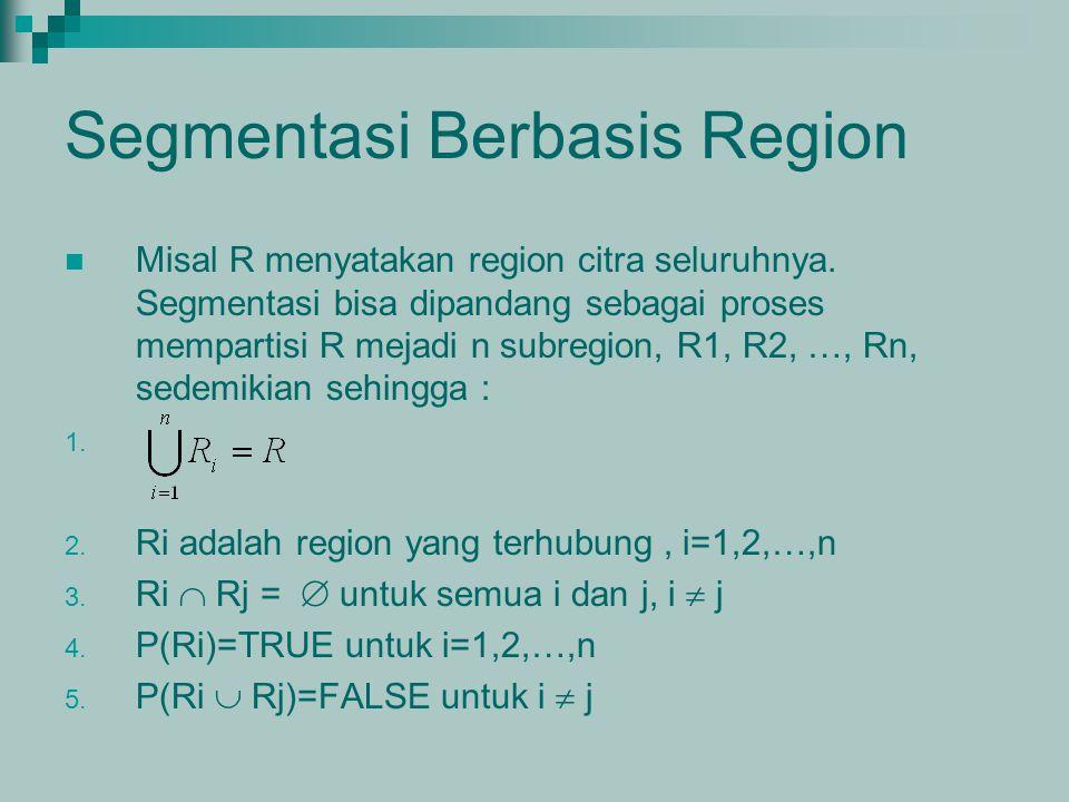 Segmentasi Berbasis Region Misal R menyatakan region citra seluruhnya. Segmentasi bisa dipandang sebagai proses mempartisi R mejadi n subregion, R1, R
