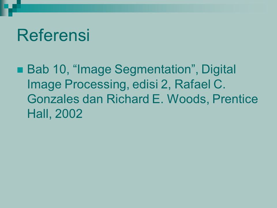 "Referensi Bab 10, ""Image Segmentation"", Digital Image Processing, edisi 2, Rafael C. Gonzales dan Richard E. Woods, Prentice Hall, 2002"
