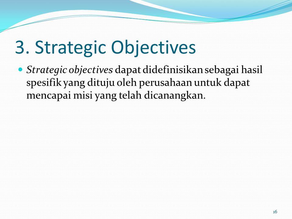 3. Strategic Objectives Strategic objectives dapat didefinisikan sebagai hasil spesifik yang dituju oleh perusahaan untuk dapat mencapai misi yang tel