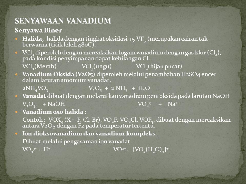 SENYAWAAN VANADIUM Senyawa Biner Halida, halida dengan tingkat oksidasi +5 VF 5 (merupakan cairan tak berwarna (titik leleh 480C).