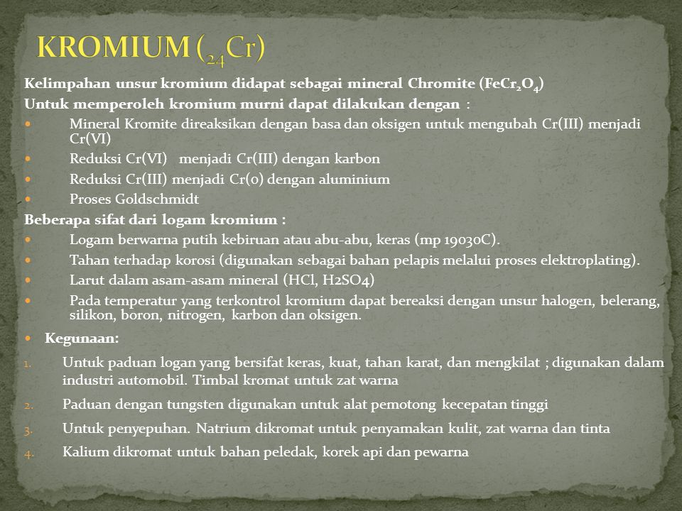 Kelimpahan unsur kromium didapat sebagai mineral Chromite (FeCr 2 O 4 ) Untuk memperoleh kromium murni dapat dilakukan dengan : Mineral Kromite direaksikan dengan basa dan oksigen untuk mengubah Cr(III) menjadi Cr(VI) Reduksi Cr(VI) menjadi Cr(III) dengan karbon Reduksi Cr(III) menjadi Cr(0) dengan aluminium Proses Goldschmidt Beberapa sifat dari logam kromium : Logam berwarna putih kebiruan atau abu-abu, keras (mp 19030C).