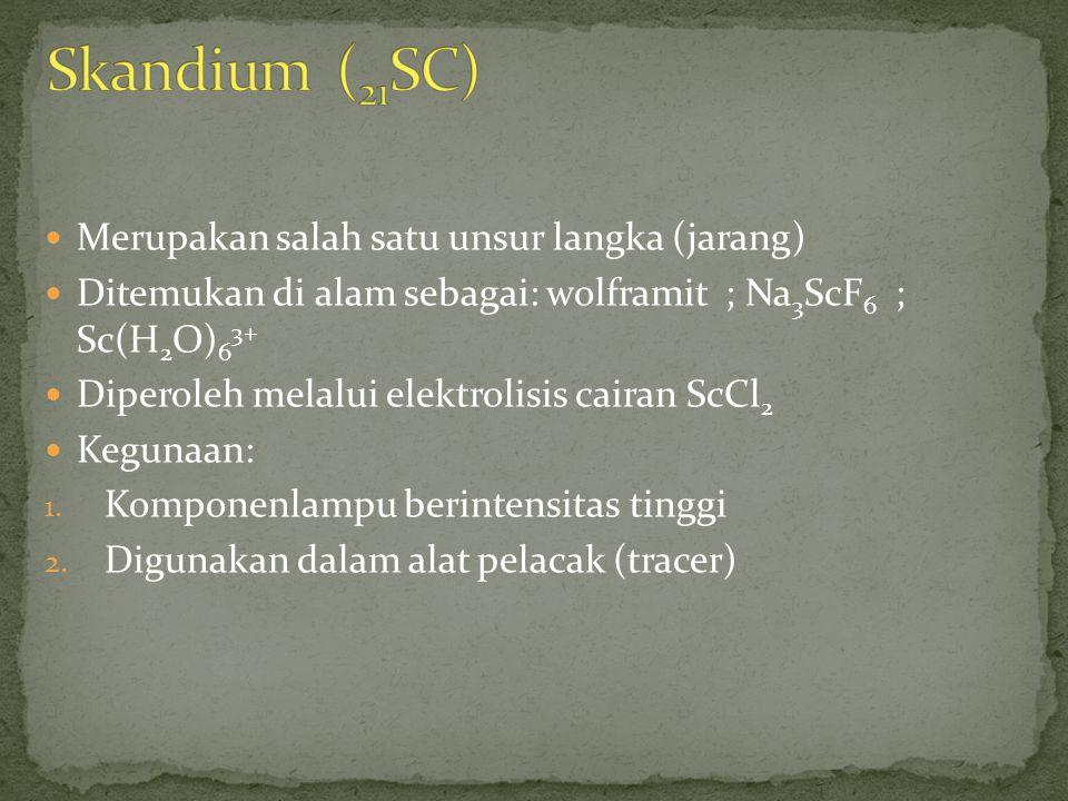 Merupakan salah satu unsur langka (jarang) Ditemukan di alam sebagai: wolframit ; Na 3 ScF 6 ; Sc(H 2 O) 6 3+ Diperoleh melalui elektrolisis cairan ScCl 2 Kegunaan: 1.