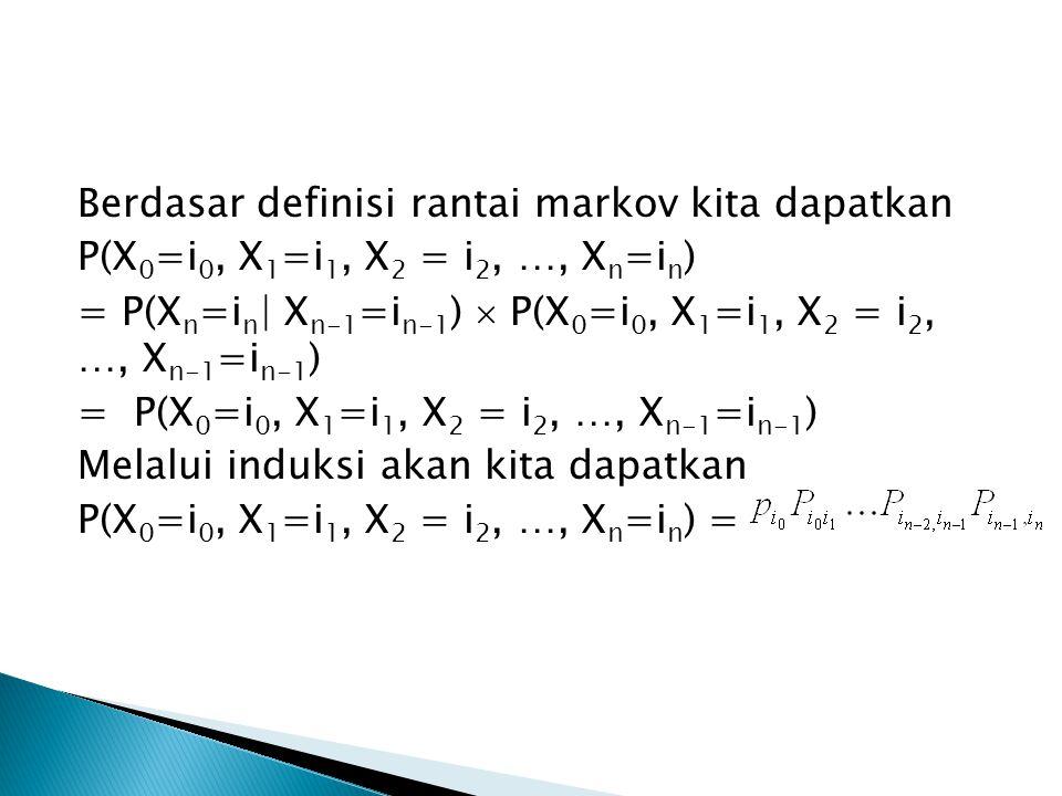 Berdasar definisi rantai markov kita dapatkan P(X 0 =i 0, X 1 =i 1, X 2 = i 2, …, X n =i n ) = P(X n =i n | X n-1 =i n-1 )  P(X 0 =i 0, X 1 =i 1, X 2 = i 2, …, X n-1 =i n-1 ) = P(X 0 =i 0, X 1 =i 1, X 2 = i 2, …, X n-1 =i n-1 ) Melalui induksi akan kita dapatkan P(X 0 =i 0, X 1 =i 1, X 2 = i 2, …, X n =i n ) =