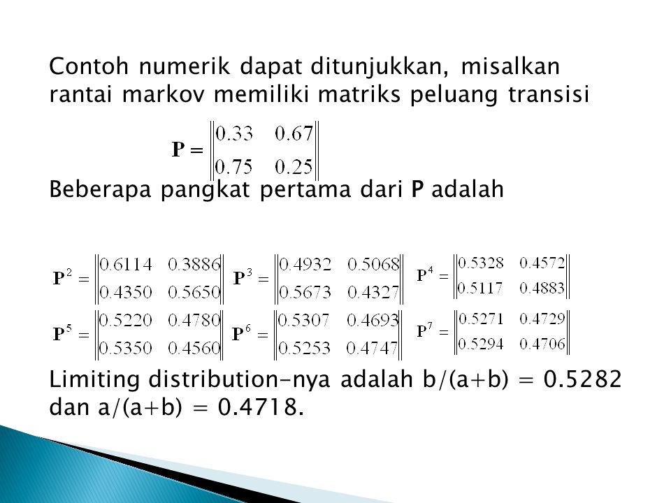 Contoh numerik dapat ditunjukkan, misalkan rantai markov memiliki matriks peluang transisi Beberapa pangkat pertama dari P adalah Limiting distribution-nya adalah b/(a+b) = 0.5282 dan a/(a+b) = 0.4718.
