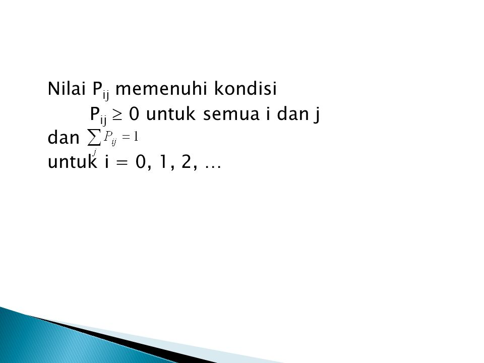 Nilai P ij memenuhi kondisi P ij  0 untuk semua i dan j dan untuk i = 0, 1, 2, …