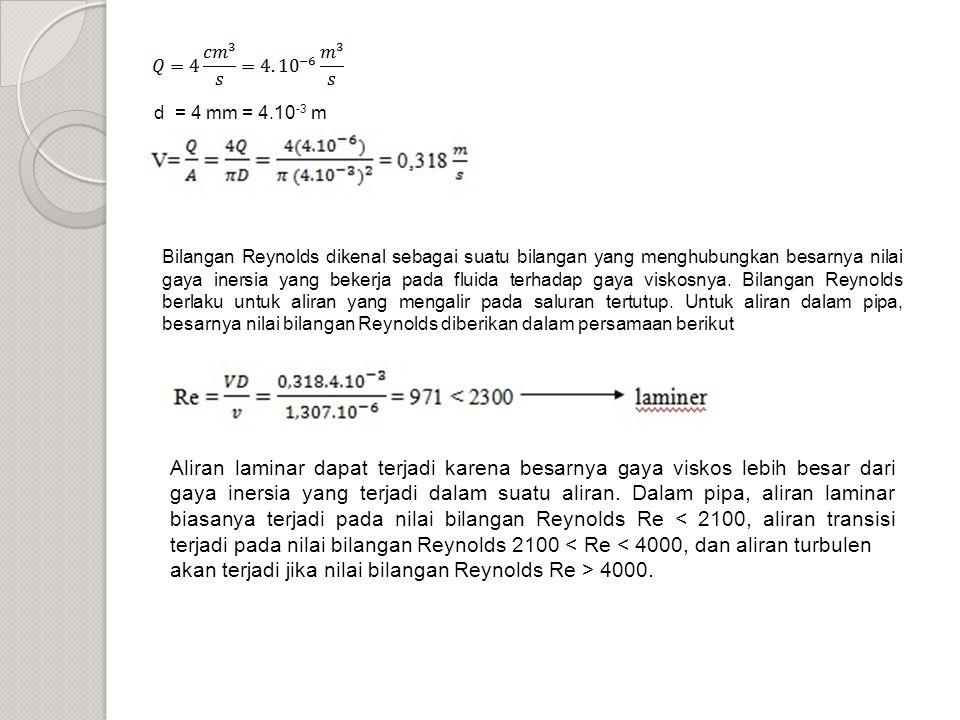 d = 4 mm = 4.10 -3 m Bilangan Reynolds dikenal sebagai suatu bilangan yang menghubungkan besarnya nilai gaya inersia yang bekerja pada fluida terhadap gaya viskosnya.