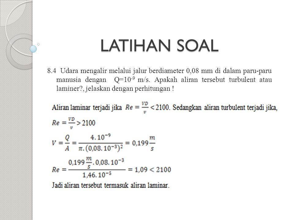 8.4 Udara mengalir melalui jalur berdiameter 0,08 mm di dalam paru-paru manusia dengan Q=10 -9 m/s. Apakah aliran tersebut turbulent atau laminer?, je