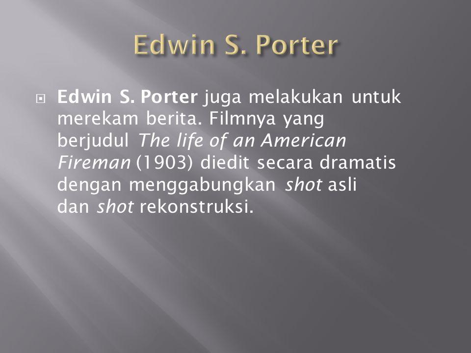  Edwin S. Porter juga melakukan untuk merekam berita. Filmnya yang berjudul The life of an American Fireman (1903) diedit secara dramatis dengan meng