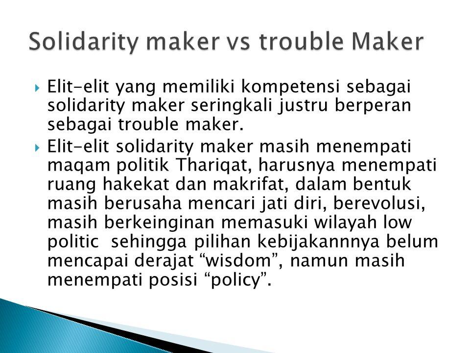  Elit-elit yang memiliki kompetensi sebagai solidarity maker seringkali justru berperan sebagai trouble maker.  Elit-elit solidarity maker masih men