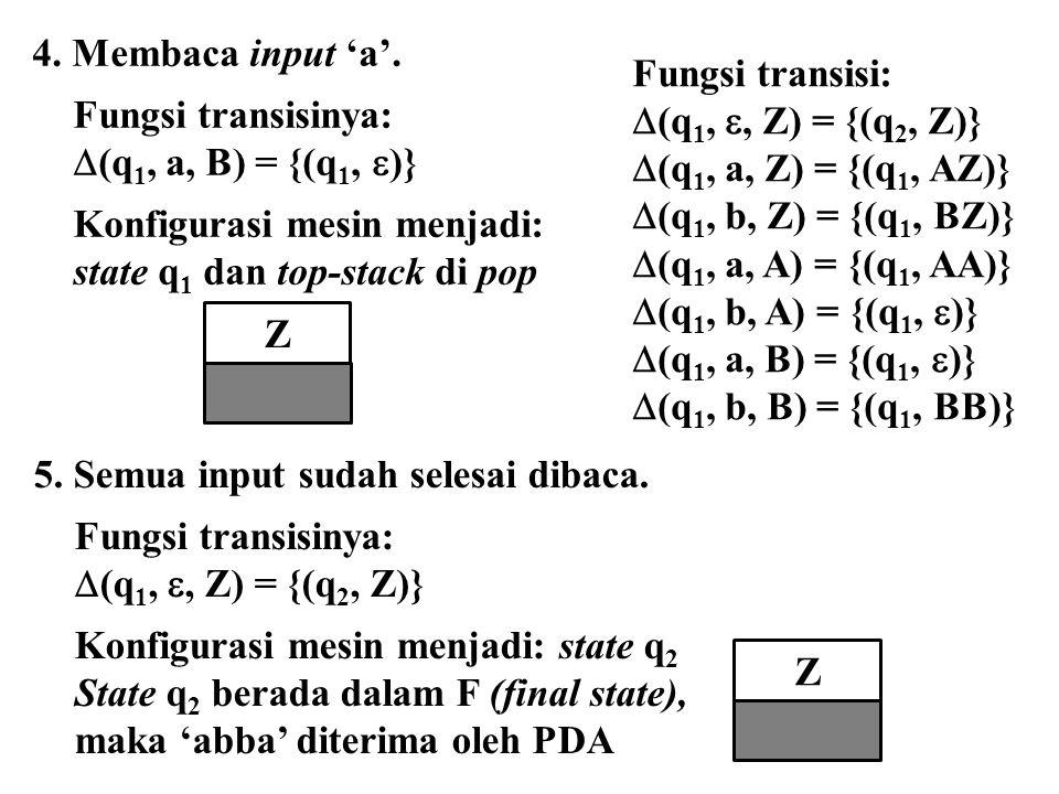 Z 4. Membaca input 'a'. Fungsi transisinya:  (q 1, a, B) = {(q 1,  )} Konfigurasi mesin menjadi: state q 1 dan top-stack di pop 5. Semua input sudah