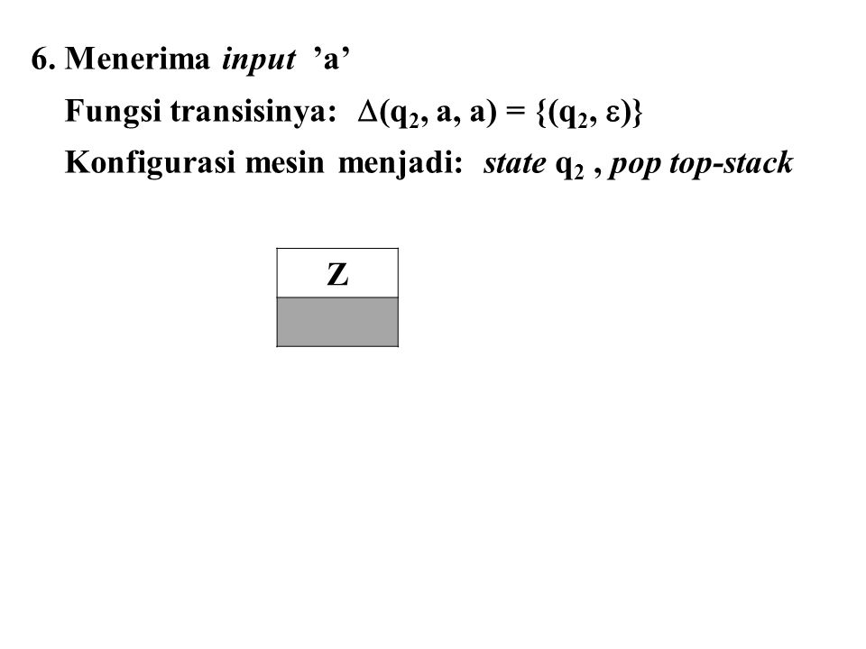 6. Menerima input 'a' Fungsi transisinya:  (q 2, a, a) = {(q 2,  )} Konfigurasi mesin menjadi: state q 2, pop top-stack Z