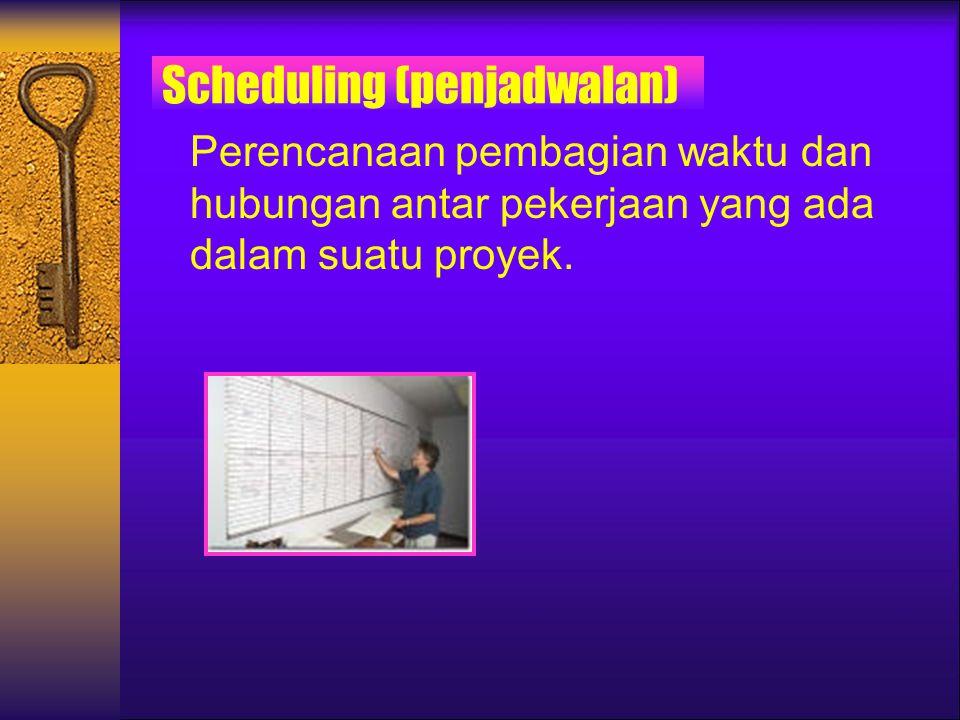 Scheduling (penjadwalan) Perencanaan pembagian waktu dan hubungan antar pekerjaan yang ada dalam suatu proyek.