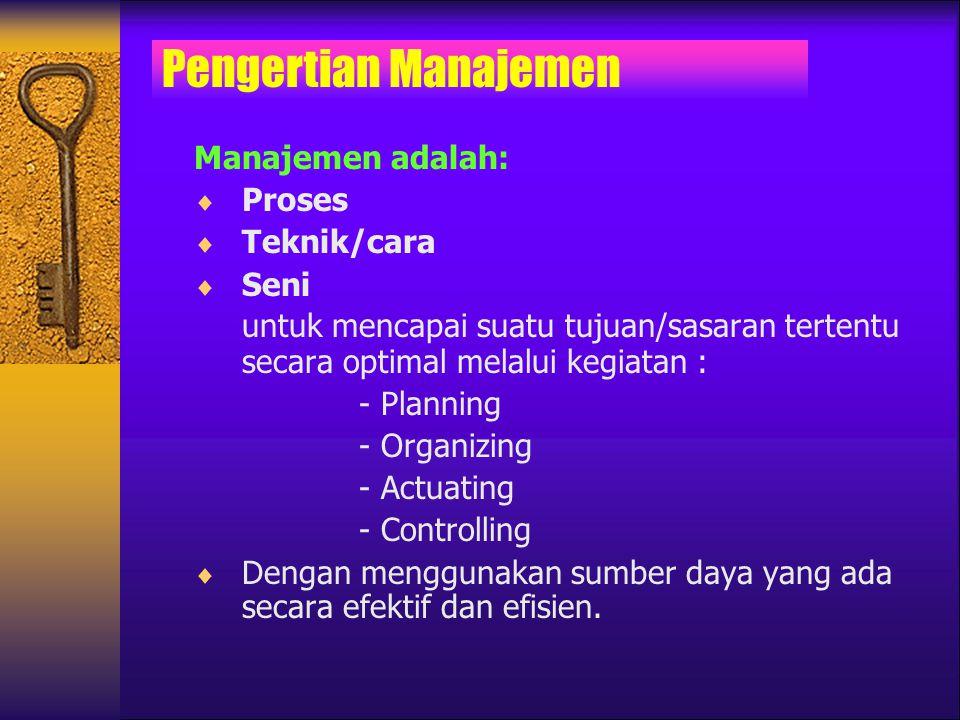 Manajemen adalah:  Proses  Teknik/cara  Seni untuk mencapai suatu tujuan/sasaran tertentu secara optimal melalui kegiatan : - Planning - Organizing