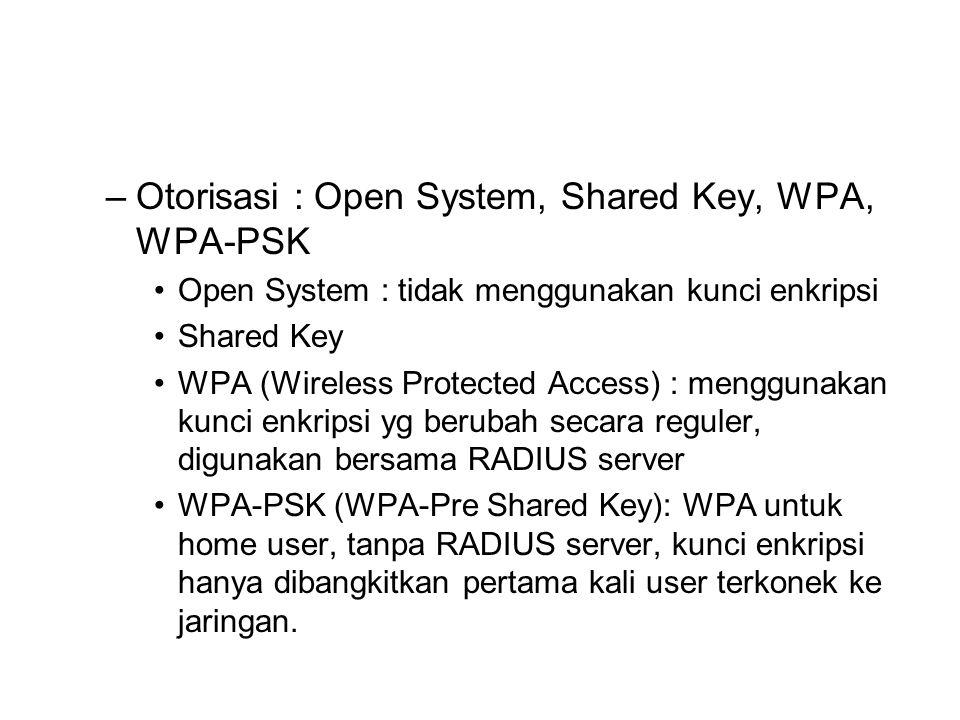 –Otorisasi : Open System, Shared Key, WPA, WPA-PSK Open System : tidak menggunakan kunci enkripsi Shared Key WPA (Wireless Protected Access) : menggunakan kunci enkripsi yg berubah secara reguler, digunakan bersama RADIUS server WPA-PSK (WPA-Pre Shared Key): WPA untuk home user, tanpa RADIUS server, kunci enkripsi hanya dibangkitkan pertama kali user terkonek ke jaringan.