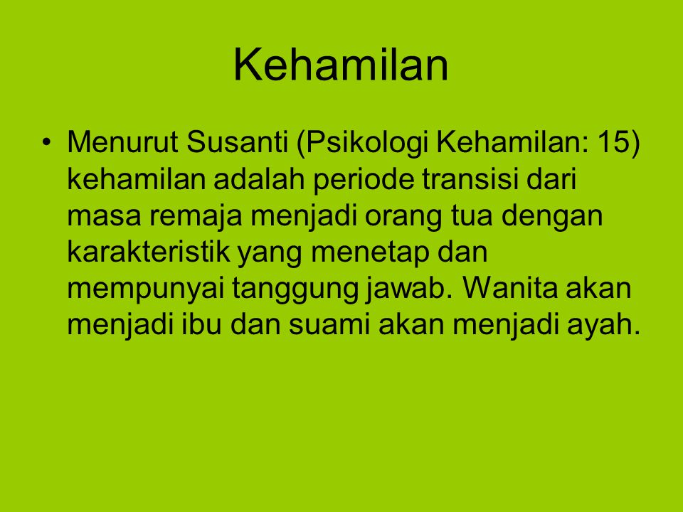 Kehamilan Menurut Susanti (Psikologi Kehamilan: 15) kehamilan adalah periode transisi dari masa remaja menjadi orang tua dengan karakteristik yang menetap dan mempunyai tanggung jawab.