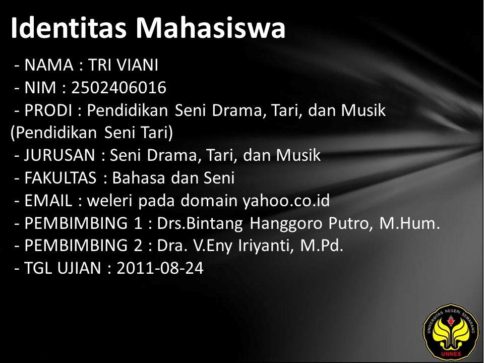 Identitas Mahasiswa - NAMA : TRI VIANI - NIM : 2502406016 - PRODI : Pendidikan Seni Drama, Tari, dan Musik (Pendidikan Seni Tari) - JURUSAN : Seni Drama, Tari, dan Musik - FAKULTAS : Bahasa dan Seni - EMAIL : weleri pada domain yahoo.co.id - PEMBIMBING 1 : Drs.Bintang Hanggoro Putro, M.Hum.